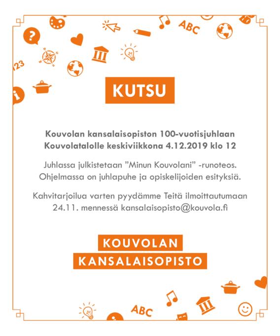 """Kouvolan kansalaisopiston 100-vuotisjuhlaan Kouvolatalolle keskiviikkona 4.12.2019 klo 12 Juhlassa julkistetaan """"Minun Kouvolani"""" -runoteos. Ohjelmassa on juhlapuhe ja opiskelijoiden esityksiä. Kahvitarjoilua varten pyydämme Teitä ilmoittautumaan 24.11. mennessä kansalaisopisto@kouvola.fi"""